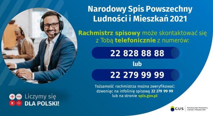 Rachmistrz spisowy może skontaktować się z Tobą telefonicznie z numerów 22 828 88 88 lub 22 279 99 99. Tożsamość rachmistrza można zweryfikować dzwoniąc na na infolinie 22 279 99 99 lub na stronie spis.gov.pl